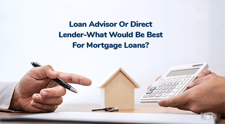 Loan Advisor Or Direct Lender- What Would Be Best For Mortgage Loans?